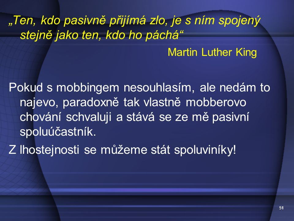 """51 """"Ten, kdo pasivně přijímá zlo, je s ním spojený stejně jako ten, kdo ho páchá"""" Martin Luther King Pokud s mobbingem nesouhlasím, ale nedám to najev"""