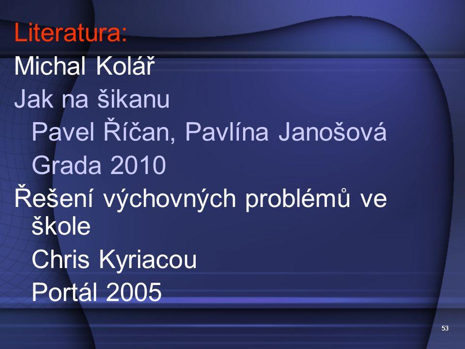 53 Literatura: Michal Kolář Jak na šikanu Pavel Říčan, Pavlína Janošová Grada 2010 Řešení výchovných problémů ve škole Chris Kyriacou Portál 2005