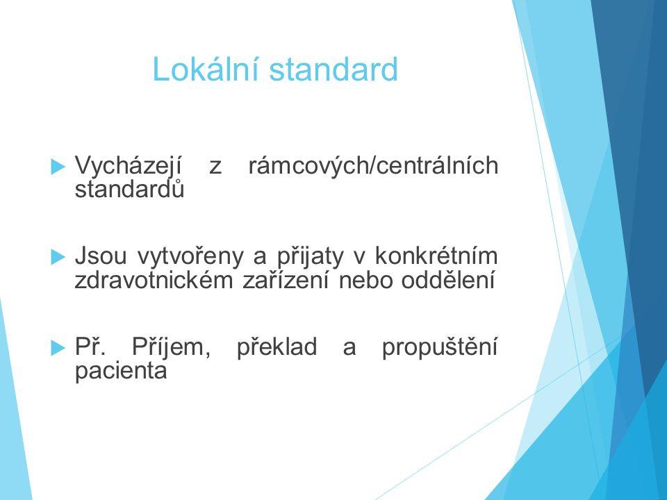 Lokální standard  Vycházejí z rámcových/centrálních standardů  Jsou vytvořeny a přijaty v konkrétním zdravotnickém zařízení nebo oddělení  Př.