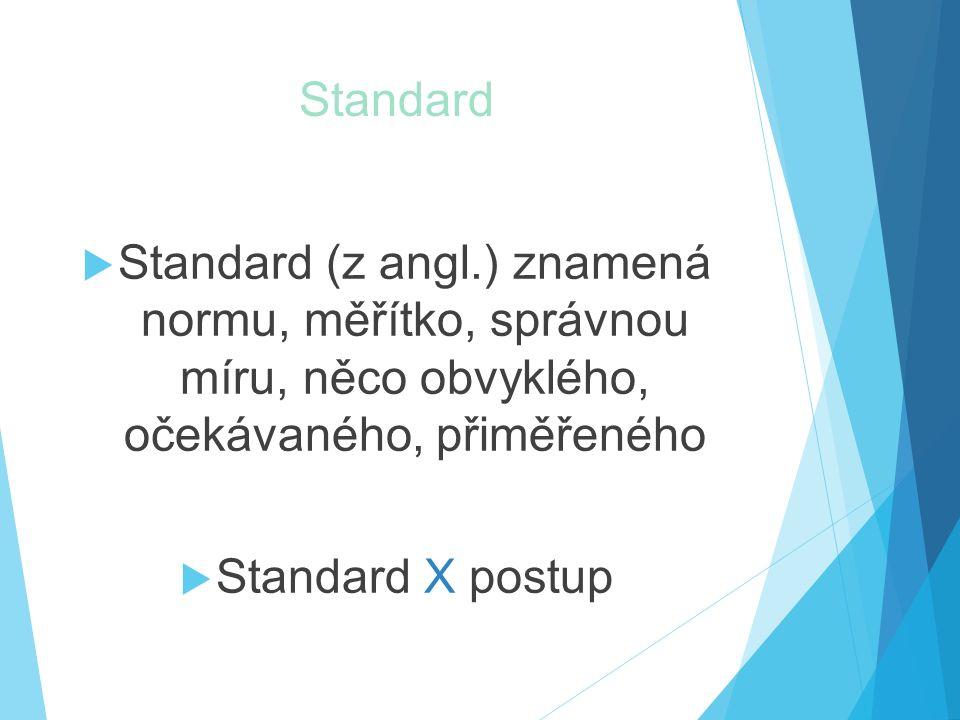 Standard  Standard (z angl.) znamená normu, měřítko, správnou míru, něco obvyklého, očekávaného, přiměřeného  Standard X postup