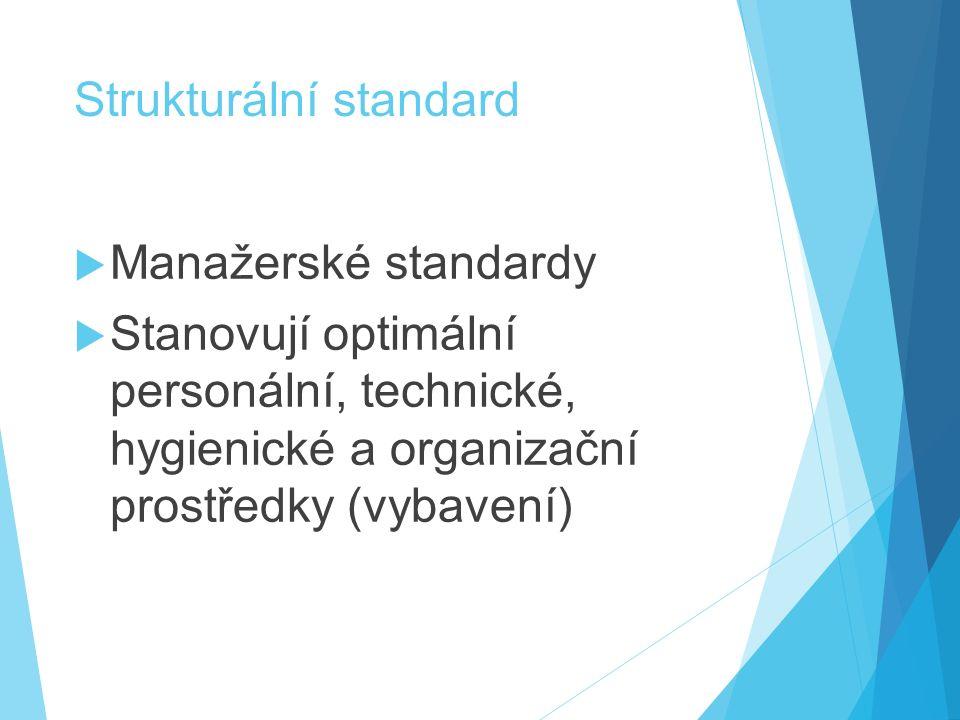 Strukturální standard  Manažerské standardy  Stanovují optimální personální, technické, hygienické a organizační prostředky (vybavení)