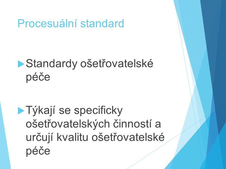 Procesuální standard  Standardy ošetřovatelské péče  Týkají se specificky ošetřovatelských činností a určují kvalitu ošetřovatelské péče