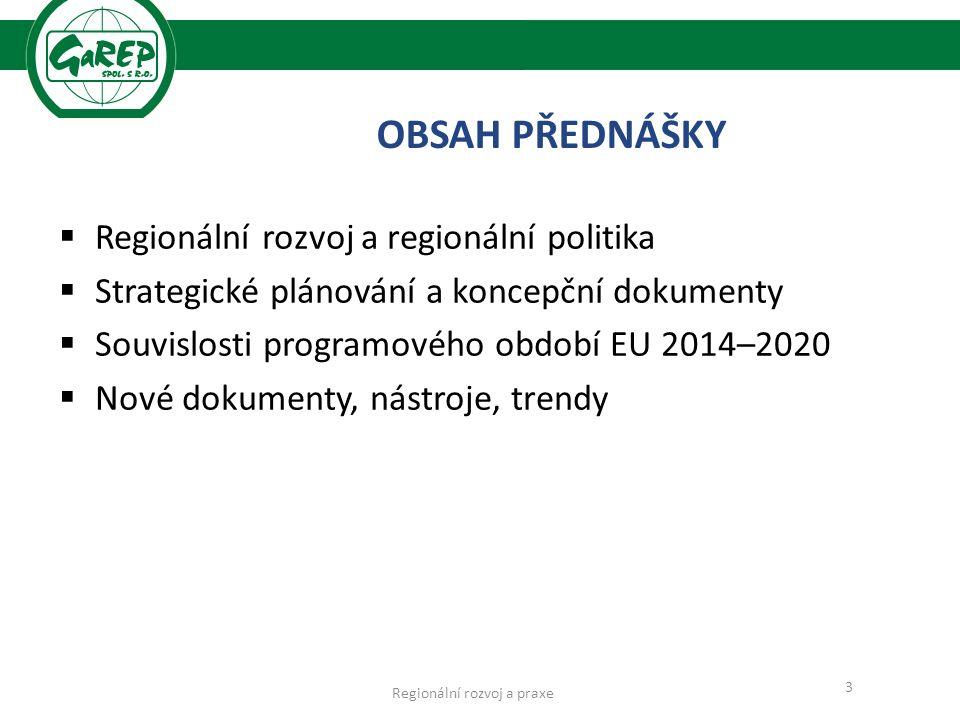  Regionální rozvoj a regionální politika  Strategické plánování a koncepční dokumenty  Souvislosti programového období EU 2014–2020  Nové dokumenty, nástroje, trendy 3 OBSAH PŘEDNÁŠKY Regionální rozvoj a praxe
