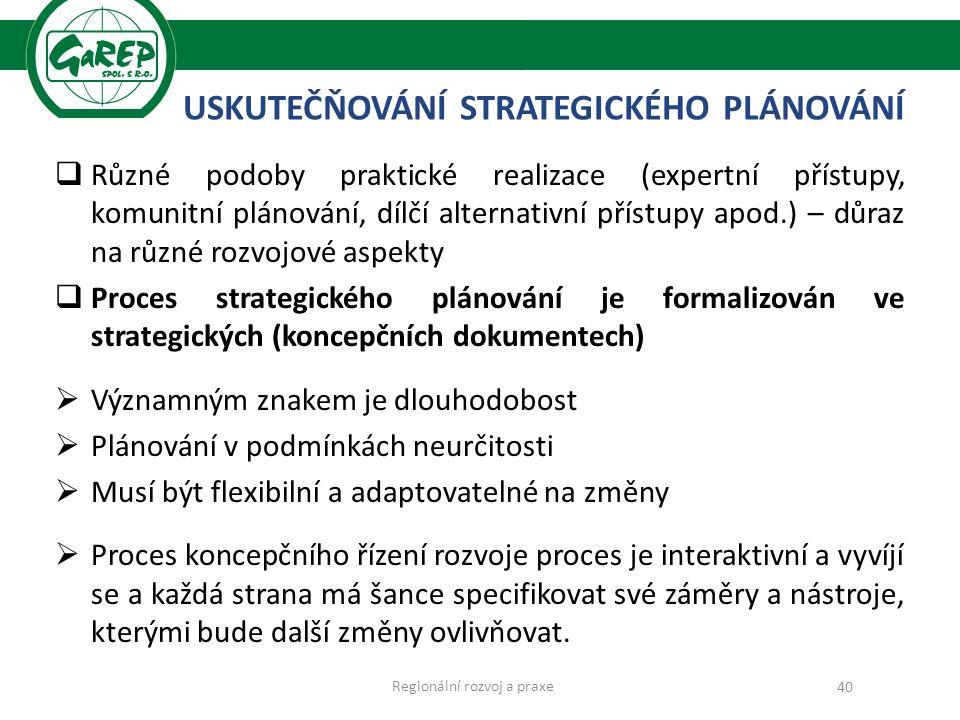USKUTEČŇOVÁNÍ STRATEGICKÉHO PLÁNOVÁNÍ  Různé podoby praktické realizace (expertní přístupy, komunitní plánování, dílčí alternativní přístupy apod.) – důraz na různé rozvojové aspekty  Proces strategického plánování je formalizován ve strategických (koncepčních dokumentech)  Významným znakem je dlouhodobost  Plánování v podmínkách neurčitosti  Musí být flexibilní a adaptovatelné na změny  Proces koncepčního řízení rozvoje proces je interaktivní a vyvíjí se a každá strana má šance specifikovat své záměry a nástroje, kterými bude další změny ovlivňovat.