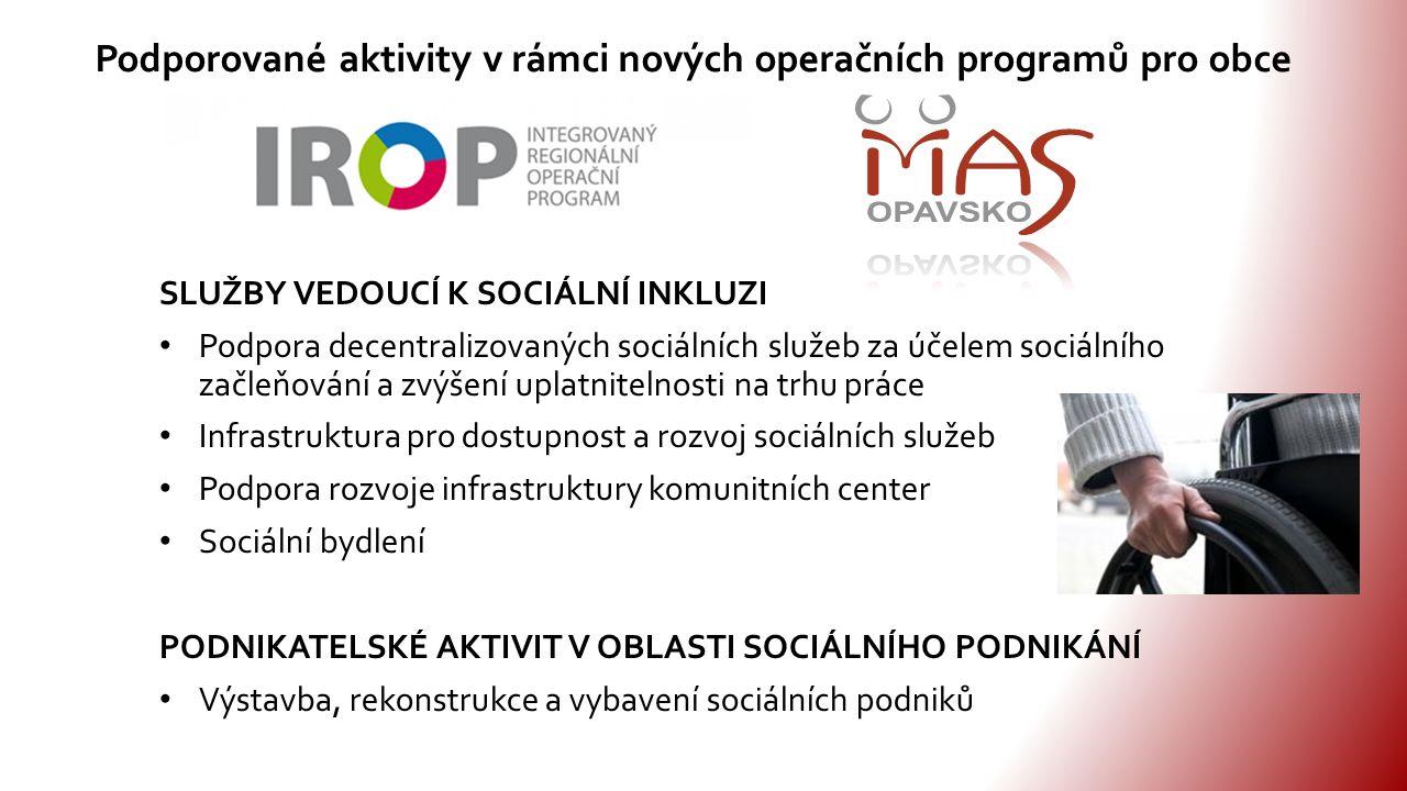 SLUŽBY VEDOUCÍ K SOCIÁLNÍ INKLUZI Podpora decentralizovaných sociálních služeb za účelem sociálního začleňování a zvýšení uplatnitelnosti na trhu práce Infrastruktura pro dostupnost a rozvoj sociálních služeb Podpora rozvoje infrastruktury komunitních center Sociální bydlení PODNIKATELSKÉ AKTIVIT V OBLASTI SOCIÁLNÍHO PODNIKÁNÍ Výstavba, rekonstrukce a vybavení sociálních podniků Podporované aktivity v rámci nových operačních programů pro obce