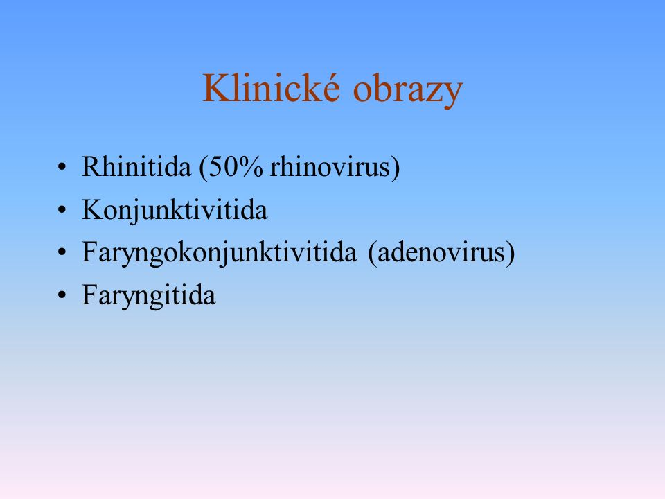 Klinické obrazy Rhinitida (50% rhinovirus) Konjunktivitida Faryngokonjunktivitida (adenovirus) Faryngitida