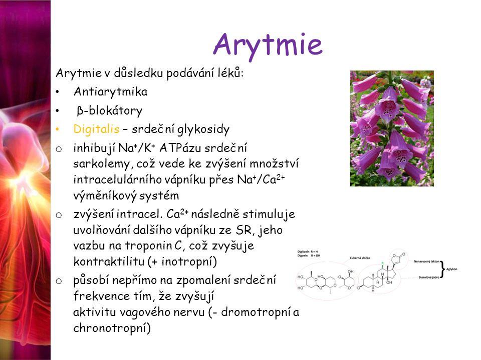 Arytmie Arytmie v důsledku podávání léků: Antiarytmika β-blokátory Digitalis – srdeční glykosidy o inhibují Na + /K + ATPázu srdeční sarkolemy, což ve