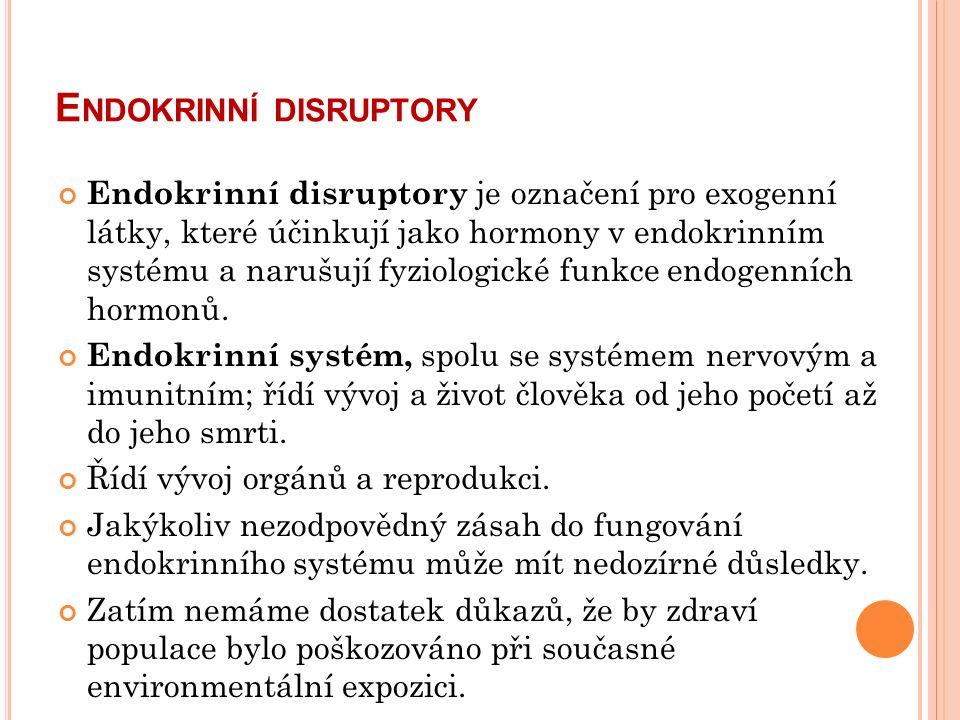 E NDOKRINNÍ DISRUPTORY Endokrinní disruptory je označení pro exogenní látky, které účinkují jako hormony v endokrinním systému a narušují fyziologické funkce endogenních hormonů.