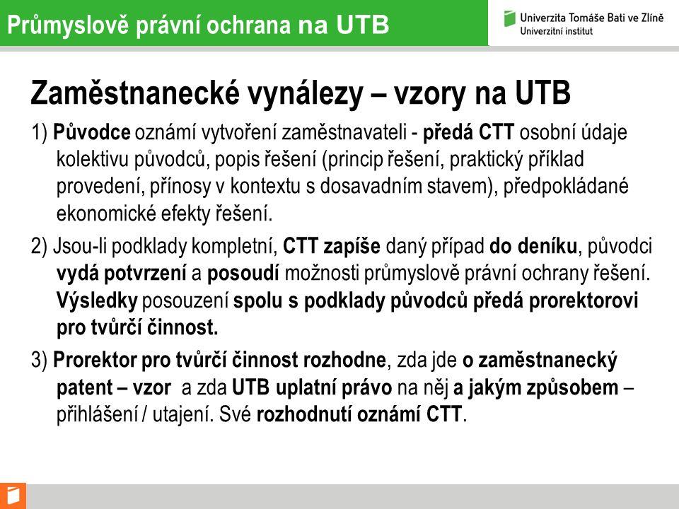 Průmyslově právní ochrana na UTB Zaměstnanecké vynálezy – vzory na UTB 1) Původce oznámí vytvoření zaměstnavateli - předá CTT osobní údaje kolektivu p