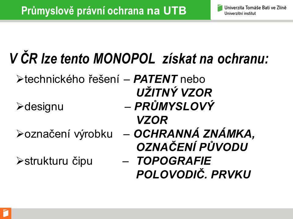 Průmyslově právní ochrana na UTB V ČR lze tento MONOPOL získat na ochranu:  technického řešení – PATENT nebo UŽITNÝ VZOR  designu – PRŮMYSLOVÝ VZOR