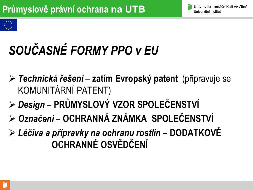 Průmyslově právní ochrana na UTB SOUČASNÉ FORMY PPO v EU  Technická řešení – zatím Evropský patent (připravuje se KOMUNITÁRNÍ PATENT)  Design – PRŮM