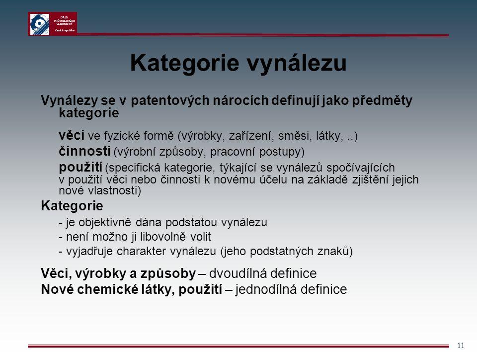 ÚŘAD PRŮMYSLOVÉHO VLASTNICTVÍ Česká republika 11 Kategorie vynálezu Vynálezy se v patentových nárocích definují jako předměty kategorie věci ve fyzické formě (výrobky, zařízení, směsi, látky,..) činnosti (výrobní způsoby, pracovní postupy) použití (specifická kategorie, týkající se vynálezů spočívajících v použití věci nebo činnosti k novému účelu na základě zjištění jejich nové vlastnosti) Kategorie - je objektivně dána podstatou vynálezu - není možno ji libovolně volit - vyjadřuje charakter vynálezu (jeho podstatných znaků) Věci, výrobky a způsoby – dvoudílná definice Nové chemické látky, použití – jednodílná definice