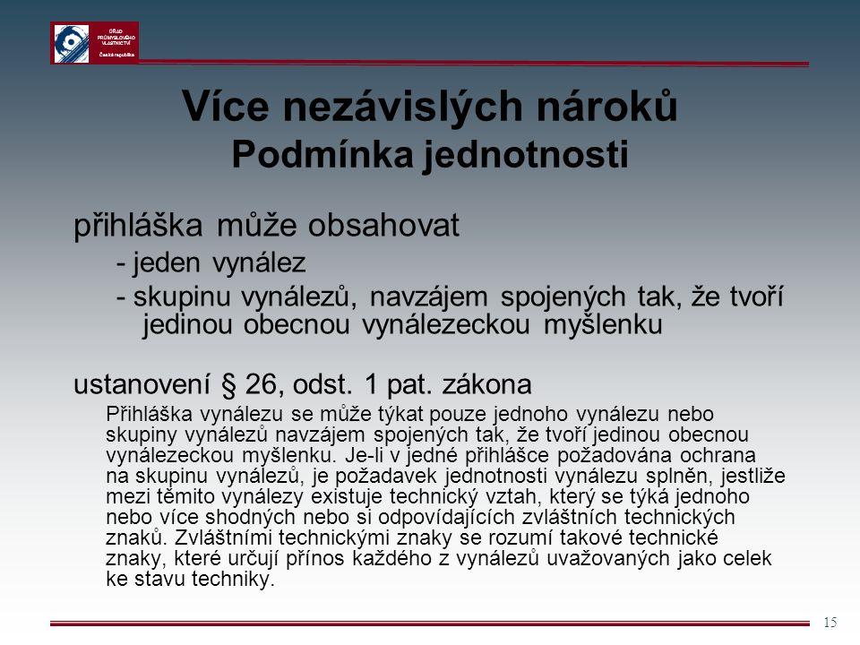ÚŘAD PRŮMYSLOVÉHO VLASTNICTVÍ Česká republika 15 Více nezávislých nároků Podmínka jednotnosti přihláška může obsahovat - jeden vynález - skupinu vynálezů, navzájem spojených tak, že tvoří jedinou obecnou vynálezeckou myšlenku ustanovení § 26, odst.