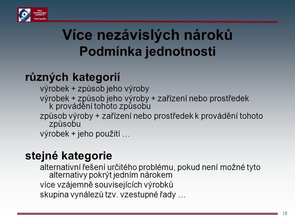 ÚŘAD PRŮMYSLOVÉHO VLASTNICTVÍ Česká republika 16 Více nezávislých nároků Podmínka jednotnosti různých kategorií výrobek + způsob jeho výroby výrobek + způsob jeho výroby + zařízení nebo prostředek k provádění tohoto způsobu způsob výroby + zařízení nebo prostředek k provádění tohoto způsobu výrobek + jeho použití … stejné kategorie alternativní řešení určitého problému, pokud není možné tyto alternativy pokrýt jedním nárokem více vzájemně souvisejících výrobků skupina vynálezů tzv.