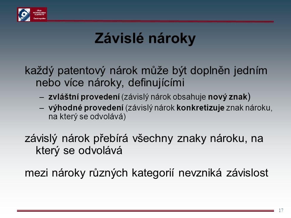 ÚŘAD PRŮMYSLOVÉHO VLASTNICTVÍ Česká republika 17 Závislé nároky každý patentový nárok může být doplněn jedním nebo více nároky, definujícími –zvláštní provedení (závislý nárok obsahuje nový znak ) –výhodné provedení (závislý nárok konkretizuje znak nároku, na který se odvolává) závislý nárok přebírá všechny znaky nároku, na který se odvolává mezi nároky různých kategorií nevzniká závislost