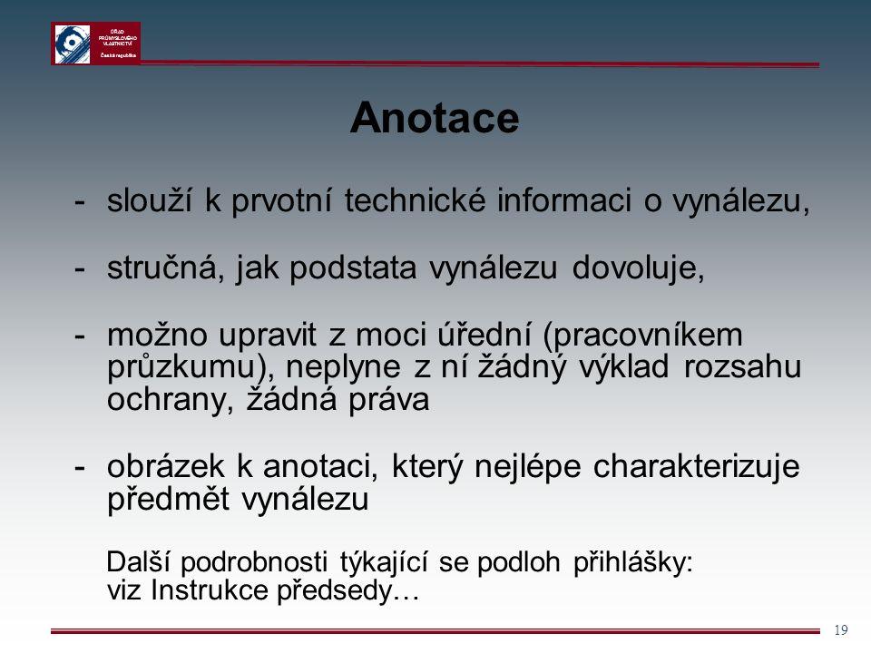 ÚŘAD PRŮMYSLOVÉHO VLASTNICTVÍ Česká republika 19 Anotace -slouží k prvotní technické informaci o vynálezu, -stručná, jak podstata vynálezu dovoluje, -možno upravit z moci úřední (pracovníkem průzkumu), neplyne z ní žádný výklad rozsahu ochrany, žádná práva - obrázek k anotaci, který nejlépe charakterizuje předmět vynálezu Další podrobnosti týkající se podloh přihlášky: viz Instrukce předsedy…