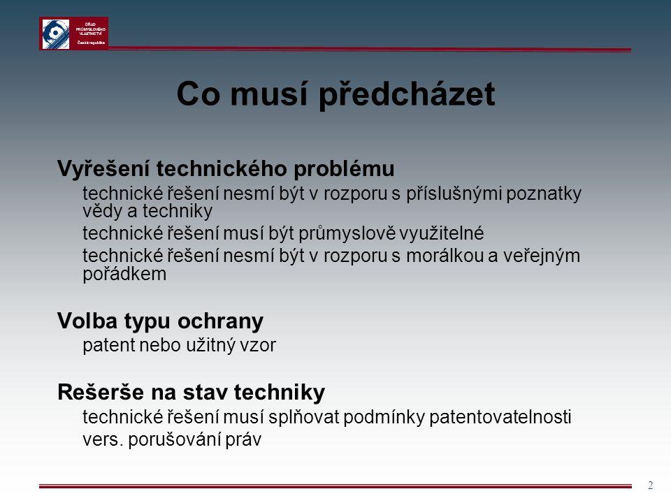 ÚŘAD PRŮMYSLOVÉHO VLASTNICTVÍ Česká republika 2 Co musí předcházet Vyřešení technického problému technické řešení nesmí být v rozporu s příslušnými poznatky vědy a techniky technické řešení musí být průmyslově využitelné technické řešení nesmí být v rozporu s morálkou a veřejným pořádkem Volba typu ochrany patent nebo užitný vzor Rešerše na stav techniky technické řešení musí splňovat podmínky patentovatelnosti vers.