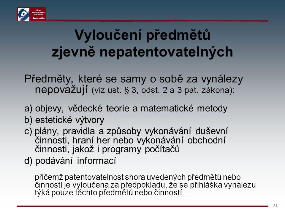 ÚŘAD PRŮMYSLOVÉHO VLASTNICTVÍ Česká republika 21 Vyloučení předmětů zjevně nepatentovatelných Předměty, které se samy o sobě za vynálezy nepovažují (viz ust.