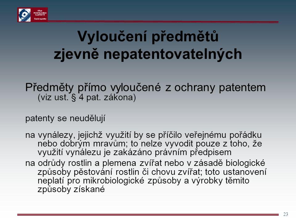 ÚŘAD PRŮMYSLOVÉHO VLASTNICTVÍ Česká republika 23 Vyloučení předmětů zjevně nepatentovatelných Předměty přímo vyloučené z ochrany patentem (viz ust.