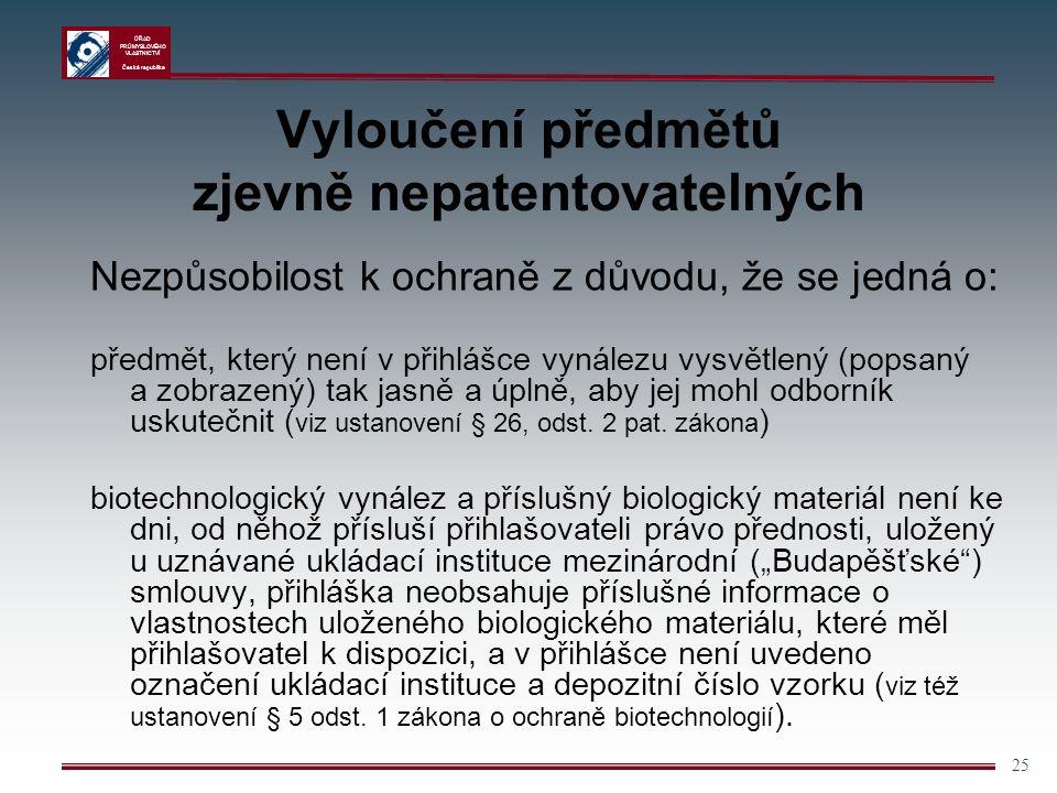 ÚŘAD PRŮMYSLOVÉHO VLASTNICTVÍ Česká republika 25 Vyloučení předmětů zjevně nepatentovatelných Nezpůsobilost k ochraně z důvodu, že se jedná o: předmět, který není v přihlášce vynálezu vysvětlený (popsaný a zobrazený) tak jasně a úplně, aby jej mohl odborník uskutečnit ( viz ustanovení § 26, odst.