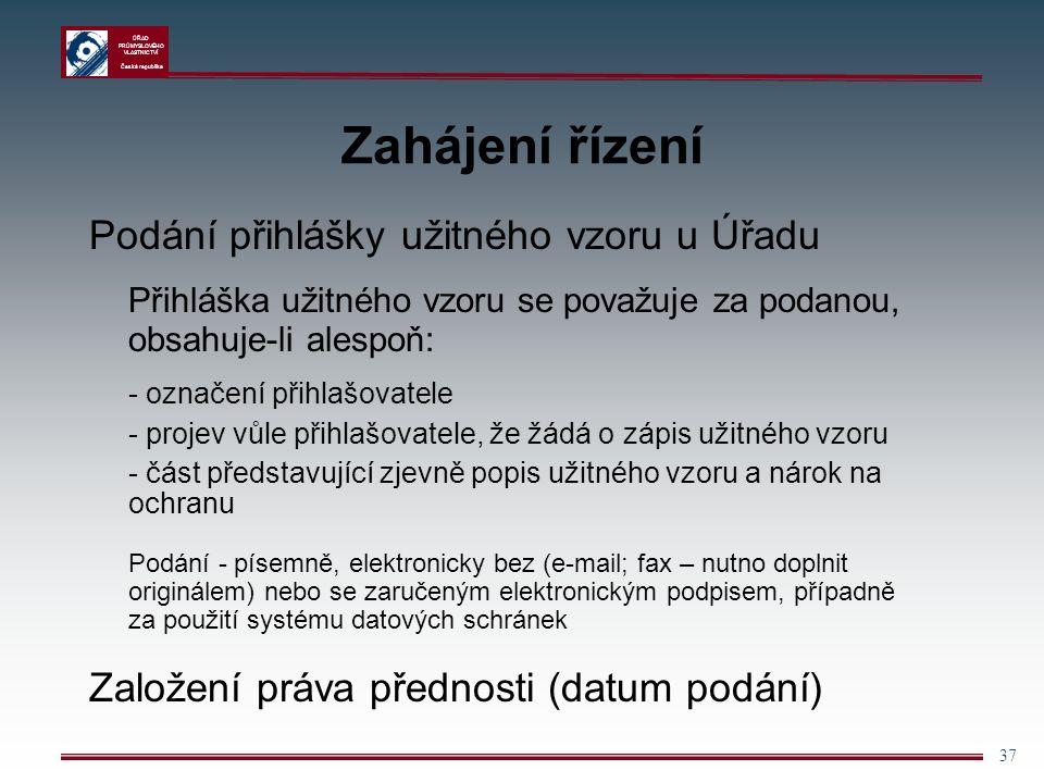 ÚŘAD PRŮMYSLOVÉHO VLASTNICTVÍ Česká republika 37 Zahájení řízení Podání přihlášky užitného vzoru u Úřadu Přihláška užitného vzoru se považuje za podanou, obsahuje-li alespoň: - označení přihlašovatele - projev vůle přihlašovatele, že žádá o zápis užitného vzoru - část představující zjevně popis užitného vzoru a nárok na ochranu Podání - písemně, elektronicky bez (e-mail; fax – nutno doplnit originálem) nebo se zaručeným elektronickým podpisem, případně za použití systému datových schránek Založení práva přednosti (datum podání)