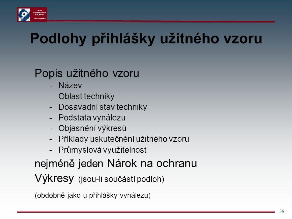 ÚŘAD PRŮMYSLOVÉHO VLASTNICTVÍ Česká republika 39 Podlohy přihlášky užitného vzoru Popis užitného vzoru -Název -Oblast techniky -Dosavadní stav techniky -Podstata vynálezu -Objasnění výkresů -Příklady uskutečnění užitného vzoru -Průmyslová využitelnost nejméně jeden Nárok na ochranu Výkresy (jsou-li součástí podloh) (obdobně jako u přihlášky vynálezu)