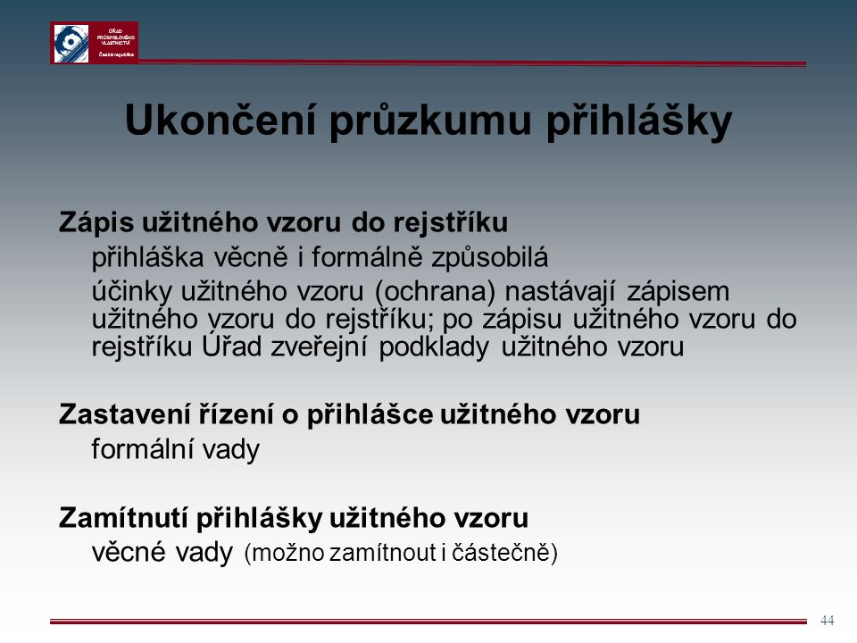 ÚŘAD PRŮMYSLOVÉHO VLASTNICTVÍ Česká republika 44 Ukončení průzkumu přihlášky Zápis užitného vzoru do rejstříku přihláška věcně i formálně způsobilá účinky užitného vzoru (ochrana) nastávají zápisem užitného vzoru do rejstříku; po zápisu užitného vzoru do rejstříku Úřad zveřejní podklady užitného vzoru Zastavení řízení o přihlášce užitného vzoru formální vady Zamítnutí přihlášky užitného vzoru věcné vady (možno zamítnout i částečně)