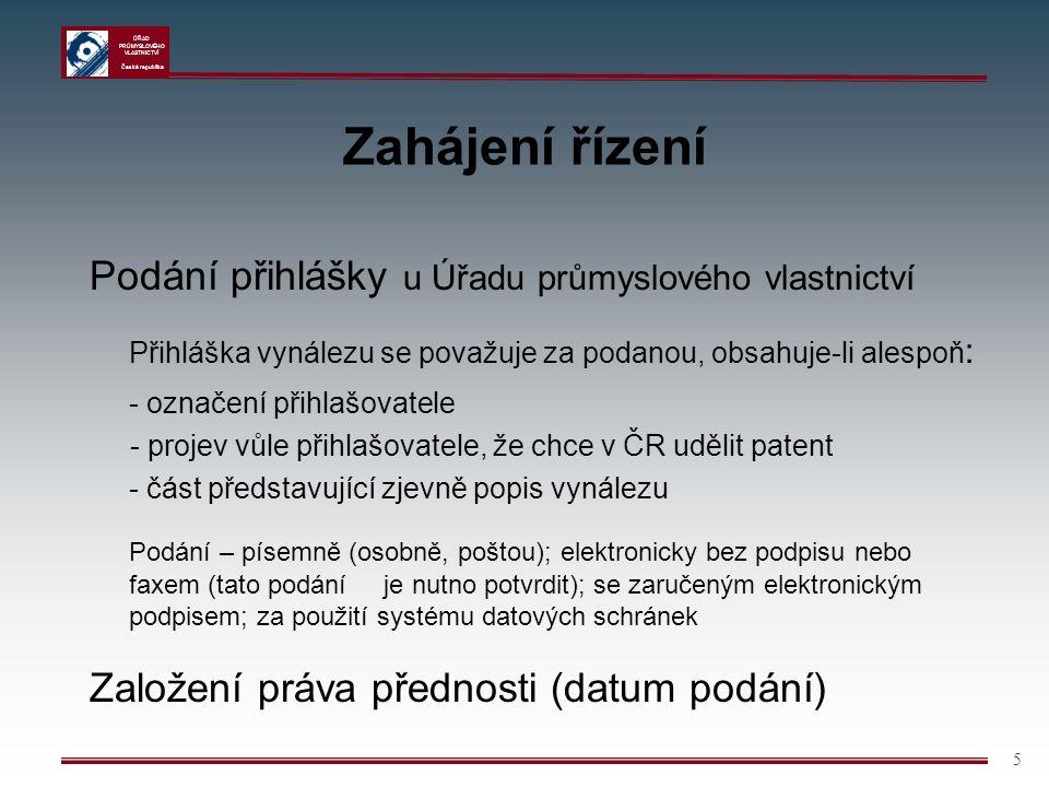 ÚŘAD PRŮMYSLOVÉHO VLASTNICTVÍ Česká republika 5 Zahájení řízení Podání přihlášky u Úřadu průmyslového vlastnictví Přihláška vynálezu se považuje za podanou, obsahuje-li alespoň : - označení přihlašovatele - projev vůle přihlašovatele, že chce v ČR udělit patent - část představující zjevně popis vynálezu Podání – písemně (osobně, poštou); elektronicky bez podpisu nebo faxem (tato podání je nutno potvrdit); se zaručeným elektronickým podpisem; za použití systému datových schránek Založení práva přednosti (datum podání)