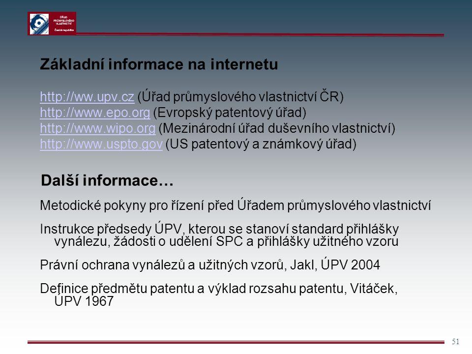 ÚŘAD PRŮMYSLOVÉHO VLASTNICTVÍ Česká republika 51 Základní informace na internetu http://ww.upv.cz (Úřad průmyslového vlastnictví ČR)http://ww.upv.cz http://www.epo.org (Evropský patentový úřad)http://www.epo.org http://www.wipo.org (Mezinárodní úřad duševního vlastnictví)http://www.wipo.org http://www.uspto.gov (US patentový a známkový úřad)http://www.uspto.gov Další informace… Metodické pokyny pro řízení před Úřadem průmyslového vlastnictví Instrukce předsedy ÚPV, kterou se stanoví standard přihlášky vynálezu, žádosti o udělení SPC a přihlášky užitného vzoru Právní ochrana vynálezů a užitných vzorů, Jakl, ÚPV 2004 Definice předmětu patentu a výklad rozsahu patentu, Vitáček, ÚPV 1967