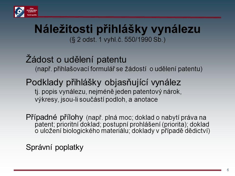 """ÚŘAD PRŮMYSLOVÉHO VLASTNICTVÍ Česká republika 7 Popis vynálezu Název - j ak je uveden na žádosti; - stručný, výstižný, nemusí zohledňovat všechny kategorie vynálezů Oblast techniky - c harakterizuje prostor, kterého se předmět vynálezu týká Dosavadní stav techniky - p opisuje řešení, ze kterých vynález vychází Podstata vynálezu - p odrobnější vysvětlení patentových nároků, výhod i nevýhod vynálezu; - první příležitost """"prozradit podstatu vynálezu"""