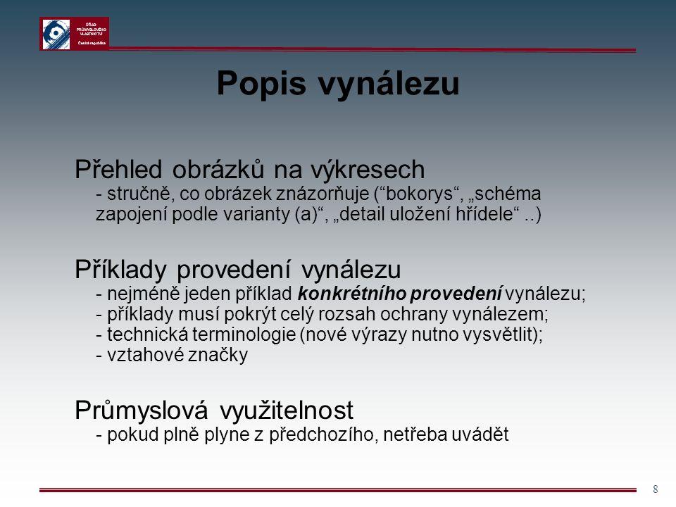 """ÚŘAD PRŮMYSLOVÉHO VLASTNICTVÍ Česká republika 8 Popis vynálezu Přehled obrázků na výkresech - stručně, co obrázek znázorňuje ( bokorys , """"schéma zapojení podle varianty (a) , """"detail uložení hřídele ..) Příklady provedení vynálezu - nejméně jeden příklad konkrétního provedení vynálezu; - příklady musí pokrýt celý rozsah ochrany vynálezem; - technická terminologie (nové výrazy nutno vysvětlit); - vztahové značky Průmyslová využitelnost - pokud plně plyne z předchozího, netřeba uvádět"""