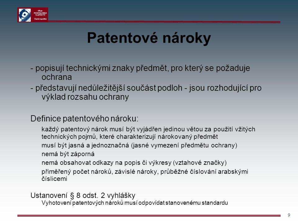 ÚŘAD PRŮMYSLOVÉHO VLASTNICTVÍ Česká republika 9 Patentové nároky - popisují technickými znaky předmět, pro který se požaduje ochrana - představují nedůležitější součást podloh - jsou rozhodující pro výklad rozsahu ochrany Definice patentového nároku: každý patentový nárok musí být vyjádřen jedinou větou za použití vžitých technických pojmů, které charakterizují nárokovaný předmět musí být jasná a jednoznačná (jasné vymezení předmětu ochrany) nemá být záporná nemá obsahovat odkazy na popis či výkresy (vztahové značky) přiměřený počet nároků, závislé nároky, průběžné číslování arabskými číslicemi Ustanovení § 8 odst.