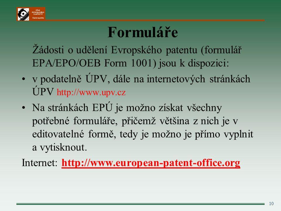 ÚŘAD PRŮMYSLOVÉHO VLASTNICTVÍ Česká republika 10 Formuláře Žádosti o udělení Evropského patentu (formulář EPA/EPO/OEB Form 1001) jsou k dispozici: v podatelně ÚPV, dále na internetových stránkách ÚPV http://www.upv.cz Na stránkách EPÚ je možno získat všechny potřebné formuláře, přičemž většina z nich je v editovatelné formě, tedy je možno je přímo vyplnit a vytisknout.