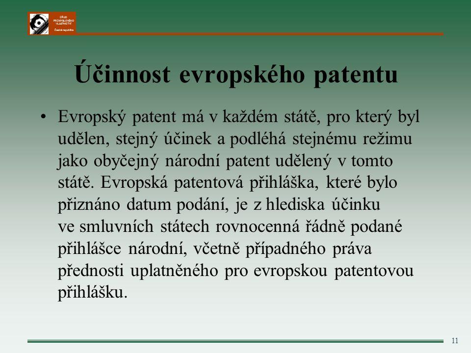 ÚŘAD PRŮMYSLOVÉHO VLASTNICTVÍ Česká republika 11 Účinnost evropského patentu Evropský patent má v každém státě, pro který byl udělen, stejný účinek a podléhá stejnému režimu jako obyčejný národní patent udělený v tomto státě.
