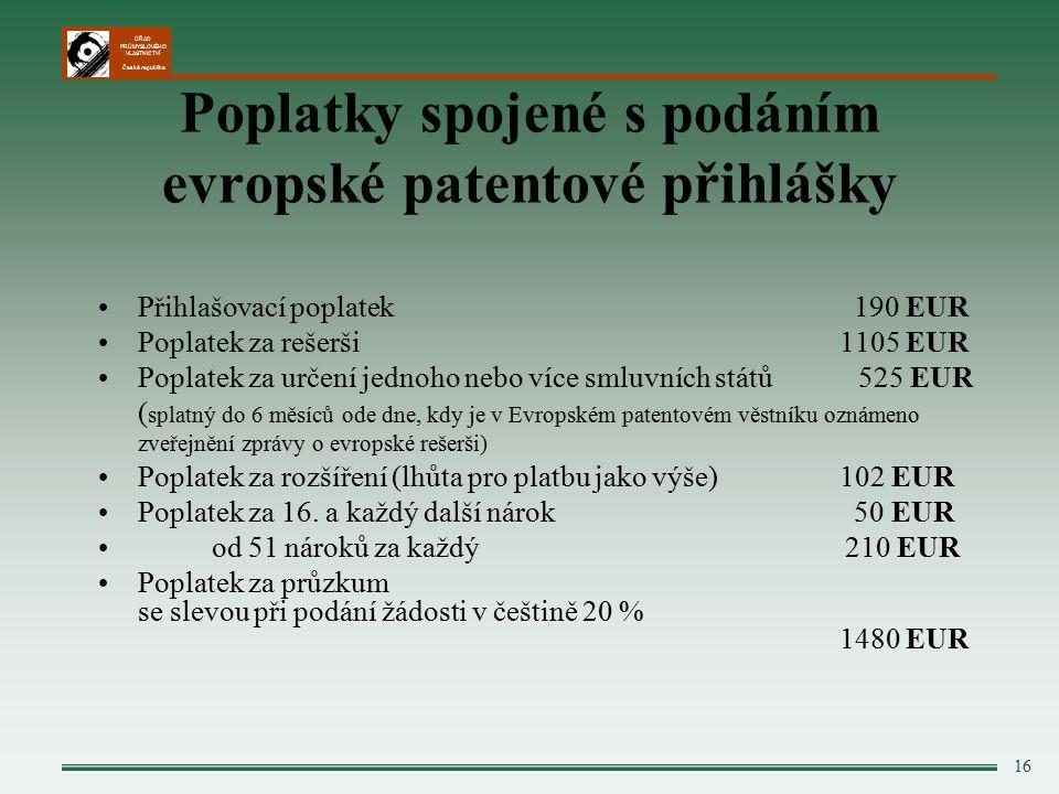 ÚŘAD PRŮMYSLOVÉHO VLASTNICTVÍ Česká republika 16 Poplatky spojené s podáním evropské patentové přihlášky Přihlašovací poplatek 190 EUR Poplatek za rešerši 1105 EUR Poplatek za určení jednoho nebo více smluvních států 525 EUR ( splatný do 6 měsíců ode dne, kdy je v Evropském patentovém věstníku oznámeno zveřejnění zprávy o evropské rešerši) Poplatek za rozšíření (lhůta pro platbu jako výše) 102 EUR Poplatek za 16.