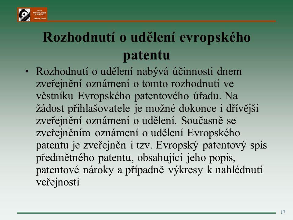 ÚŘAD PRŮMYSLOVÉHO VLASTNICTVÍ Česká republika 17 Rozhodnutí o udělení evropského patentu Rozhodnutí o udělení nabývá účinnosti dnem zveřejnění oznámení o tomto rozhodnutí ve věstníku Evropského patentového úřadu.