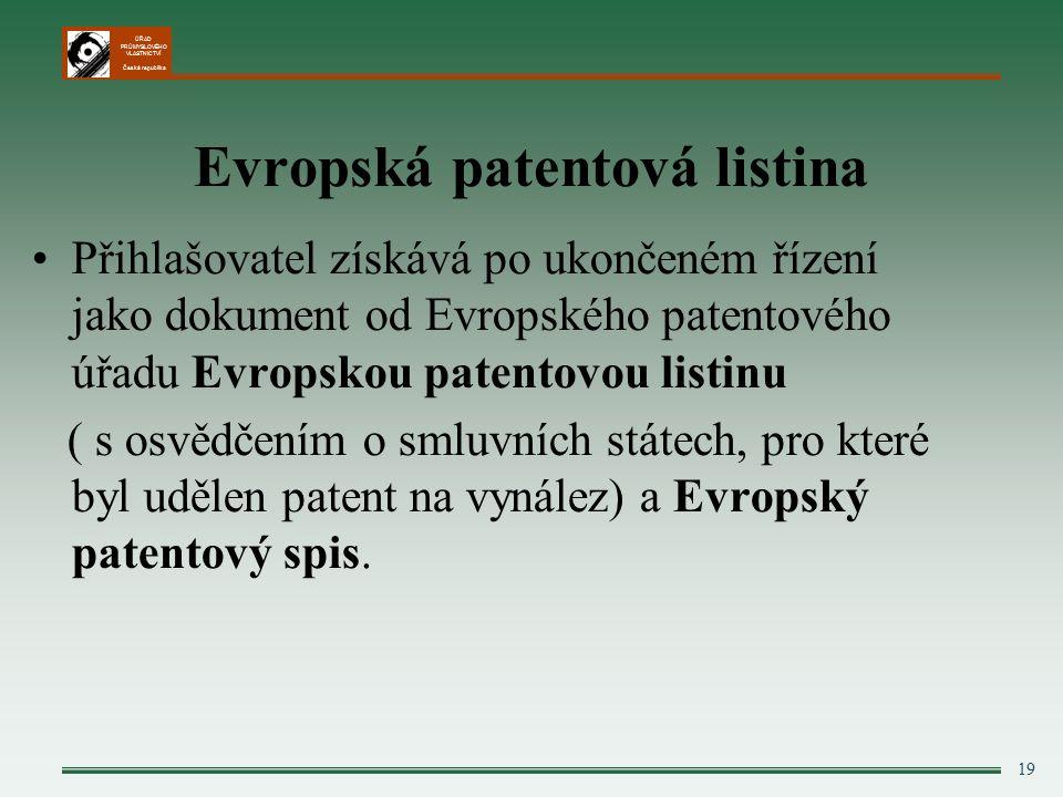 ÚŘAD PRŮMYSLOVÉHO VLASTNICTVÍ Česká republika 19 Evropská patentová listina Přihlašovatel získává po ukončeném řízení jako dokument od Evropského patentového úřadu Evropskou patentovou listinu ( s osvědčením o smluvních státech, pro které byl udělen patent na vynález) a Evropský patentový spis.