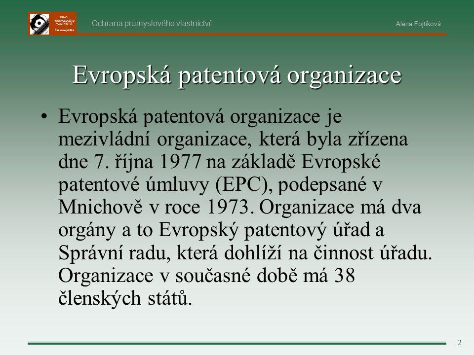 ÚŘAD PRŮMYSLOVÉHO VLASTNICTVÍ Česká republika 2 Ochrana průmyslového vlastnictví Alena Fojtíková Evropská patentová organizace Evropská patentová organizace je mezivládní organizace, která byla zřízena dne 7.