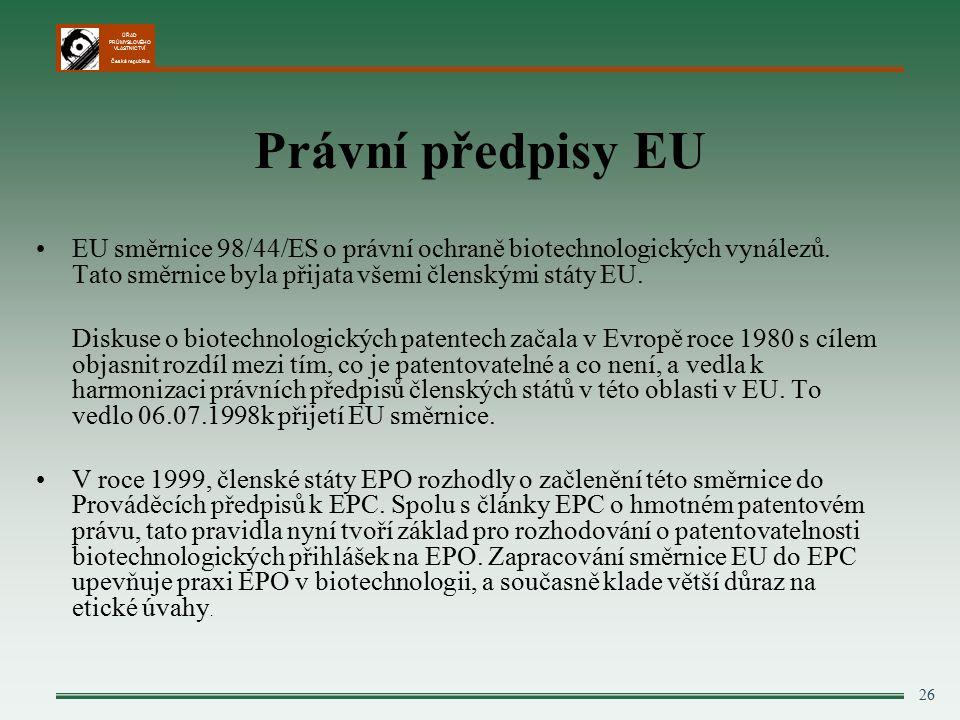 ÚŘAD PRŮMYSLOVÉHO VLASTNICTVÍ Česká republika 26 Právní předpisy EU EU směrnice 98/44/ES o právní ochraně biotechnologických vynálezů.