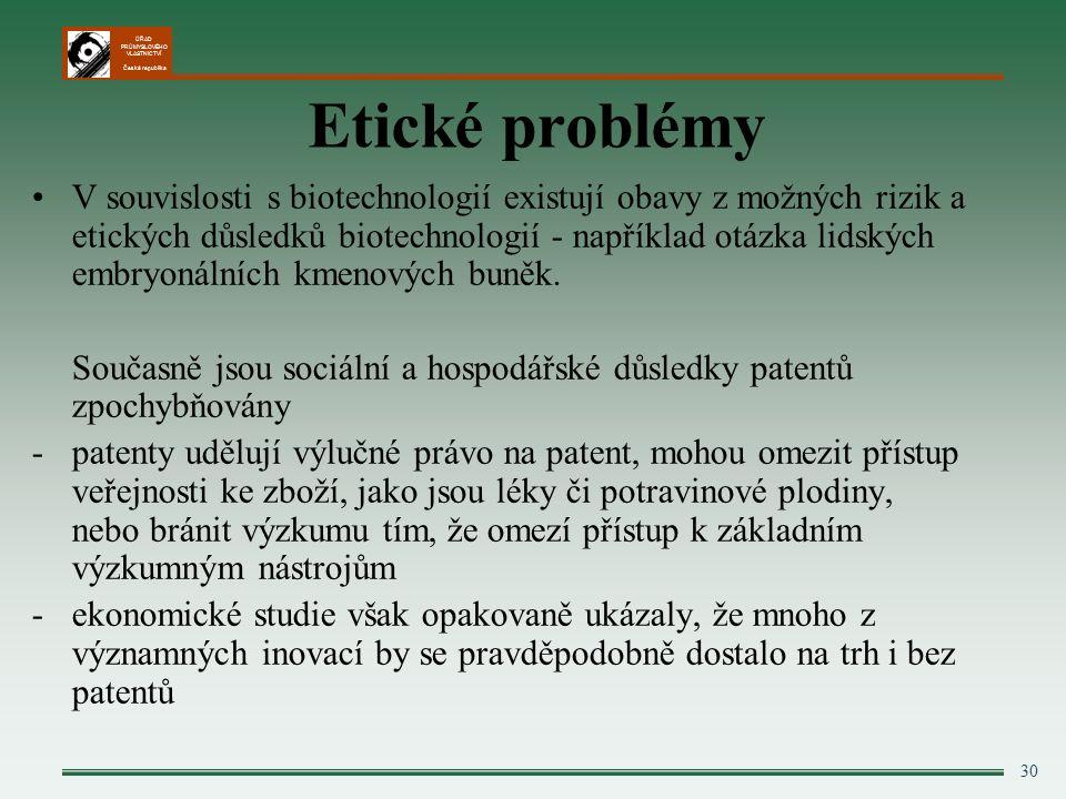 ÚŘAD PRŮMYSLOVÉHO VLASTNICTVÍ Česká republika 30 Etické problémy V souvislosti s biotechnologií existují obavy z možných rizik a etických důsledků biotechnologií - například otázka lidských embryonálních kmenových buněk.