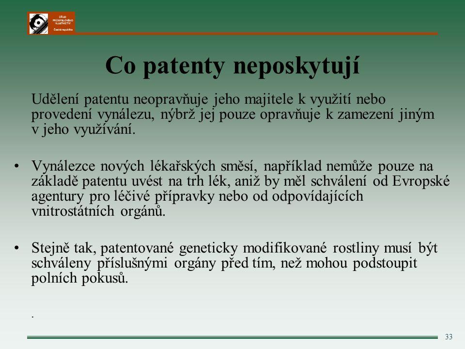 ÚŘAD PRŮMYSLOVÉHO VLASTNICTVÍ Česká republika 33 Co patenty neposkytují Udělení patentu neopravňuje jeho majitele k využití nebo provedení vynálezu, nýbrž jej pouze opravňuje k zamezení jiným v jeho využívání.