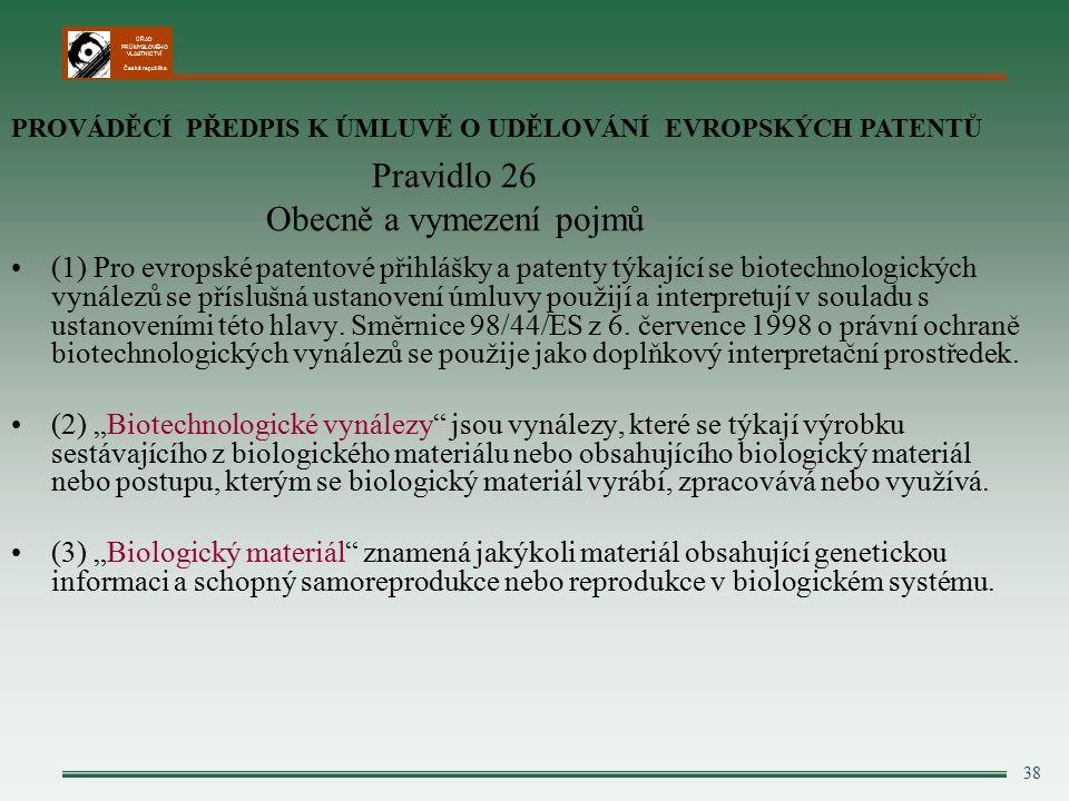 ÚŘAD PRŮMYSLOVÉHO VLASTNICTVÍ Česká republika 38 Pravidlo 26 Obecně a vymezení pojmů (1) Pro evropské patentové přihlášky a patenty týkající se biotechnologických vynálezů se příslušná ustanovení úmluvy použijí a interpretují v souladu s ustanoveními této hlavy.