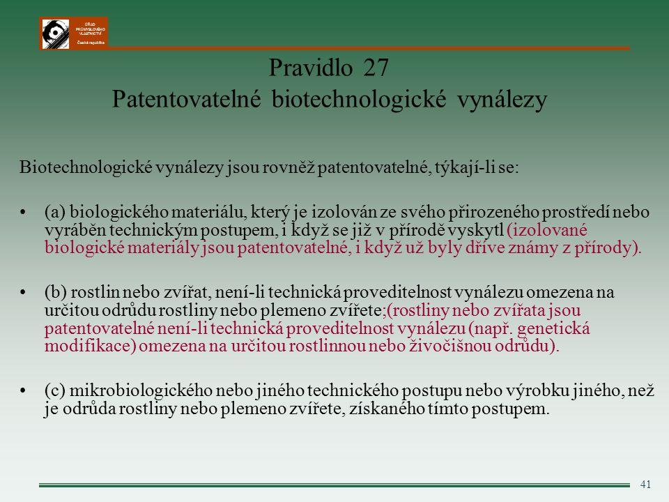 ÚŘAD PRŮMYSLOVÉHO VLASTNICTVÍ Česká republika 41 Pravidlo 27 Patentovatelné biotechnologické vynálezy Biotechnologické vynálezy jsou rovněž patentovatelné, týkají-li se: (a) biologického materiálu, který je izolován ze svého přirozeného prostředí nebo vyráběn technickým postupem, i když se již v přírodě vyskytl (izolované biologické materiály jsou patentovatelné, i když už byly dříve známy z přírody).