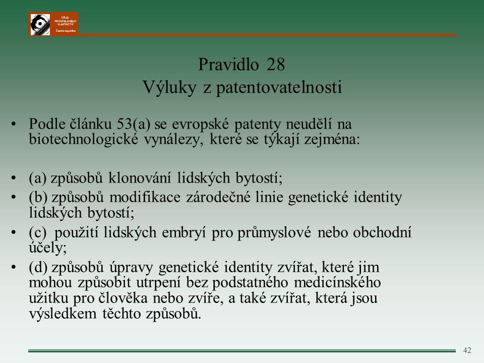 ÚŘAD PRŮMYSLOVÉHO VLASTNICTVÍ Česká republika 42 Pravidlo 28 Výluky z patentovatelnosti Podle článku 53(a) se evropské patenty neudělí na biotechnologické vynálezy, které se týkají zejména: (a) způsobů klonování lidských bytostí; (b) způsobů modifikace zárodečné linie genetické identity lidských bytostí; (c) použití lidských embryí pro průmyslové nebo obchodní účely; (d) způsobů úpravy genetické identity zvířat, které jim mohou způsobit utrpení bez podstatného medicínského užitku pro člověka nebo zvíře, a také zvířat, která jsou výsledkem těchto způsobů.