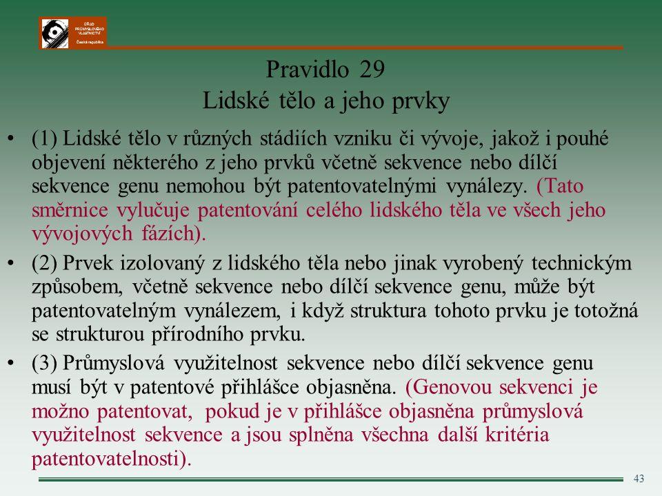 ÚŘAD PRŮMYSLOVÉHO VLASTNICTVÍ Česká republika 43 Pravidlo 29 Lidské tělo a jeho prvky (1) Lidské tělo v různých stádiích vzniku či vývoje, jakož i pouhé objevení některého z jeho prvků včetně sekvence nebo dílčí sekvence genu nemohou být patentovatelnými vynálezy.