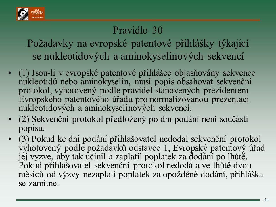 ÚŘAD PRŮMYSLOVÉHO VLASTNICTVÍ Česká republika 44 Pravidlo 30 Požadavky na evropské patentové přihlášky týkající se nukleotidových a aminokyselinových sekvencí (1) Jsou-li v evropské patentové přihlášce objasňovány sekvence nukleotidů nebo aminokyselin, musí popis obsahovat sekvenční protokol, vyhotovený podle pravidel stanovených prezidentem Evropského patentového úřadu pro normalizovanou prezentaci nukleotidových a aminokyselinových sekvencí.