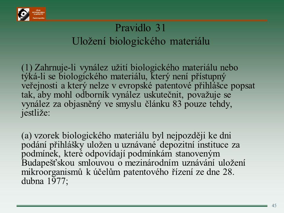 ÚŘAD PRŮMYSLOVÉHO VLASTNICTVÍ Česká republika 45 Pravidlo 31 Uložení biologického materiálu (1) Zahrnuje-li vynález užití biologického materiálu nebo týká-li se biologického materiálu, který není přístupný veřejnosti a který nelze v evropské patentové přihlášce popsat tak, aby mohl odborník vynález uskutečnit, považuje se vynález za objasněný ve smyslu článku 83 pouze tehdy, jestliže: (a) vzorek biologického materiálu byl nejpozději ke dni podání přihlášky uložen u uznávané depozitní instituce za podmínek, které odpovídají podmínkám stanoveným Budapešťskou smlouvou o mezinárodním uznávání uložení mikroorganismů k účelům patentového řízení ze dne 28.