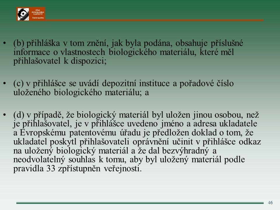 ÚŘAD PRŮMYSLOVÉHO VLASTNICTVÍ Česká republika (b) přihláška v tom znění, jak byla podána, obsahuje příslušné informace o vlastnostech biologického materiálu, které měl přihlašovatel k dispozici; (c) v přihlášce se uvádí depozitní instituce a pořadové číslo uloženého biologického materiálu; a (d) v případě, že biologický materiál byl uložen jinou osobou, než je přihlašovatel, je v přihlášce uvedeno jméno a adresa ukladatele a Evropskému patentovému úřadu je předložen doklad o tom, že ukladatel poskytl přihlašovateli oprávnění učinit v přihlášce odkaz na uložený biologický materiál a že dal bezvýhradný a neodvolatelný souhlas k tomu, aby byl uložený materiál podle pravidla 33 zpřístupněn veřejnosti.