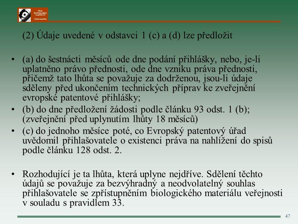 ÚŘAD PRŮMYSLOVÉHO VLASTNICTVÍ Česká republika 47 (2) Údaje uvedené v odstavci 1 (c) a (d) lze předložit (a) do šestnácti měsíců ode dne podání přihlášky, nebo, je-li uplatněno právo přednosti, ode dne vzniku práva přednosti, přičemž tato lhůta se považuje za dodrženou, jsou-li údaje sděleny před ukončením technických příprav ke zveřejnění evropské patentové přihlášky; (b) do dne předložení žádosti podle článku 93 odst.