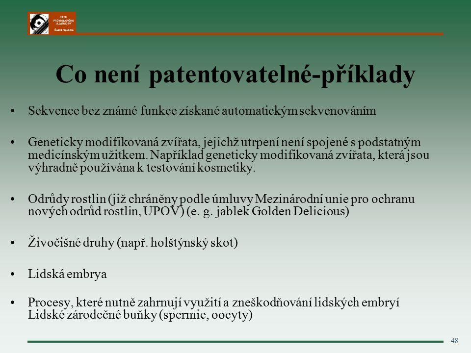 ÚŘAD PRŮMYSLOVÉHO VLASTNICTVÍ Česká republika 48 Co není patentovatelné-příklady Sekvence bez známé funkce získané automatickým sekvenováním Geneticky modifikovaná zvířata, jejichž utrpení není spojené s podstatným medicínským užitkem.